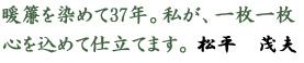 暖簾を染めて37年。私が、一枚一枚心を込めて仕立てます。松平茂夫